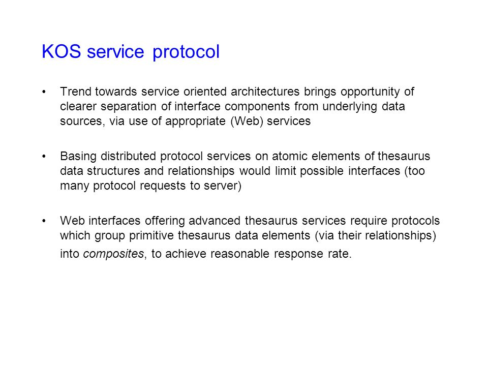 KOS service protocol Trend towards service oriented architectures brings opportunity of clearer separation of interface components from underlying data sources, via use of appropriate (Web) services Basing distributed protocol services on atomic elements of thesaurus data structures and relationships would limit possible interfaces (too many protocol requests to server) Web interfaces offering advanced thesaurus services require protocols which group primitive thesaurus data elements (via their relationships) into composites, to achieve reasonable response rate.