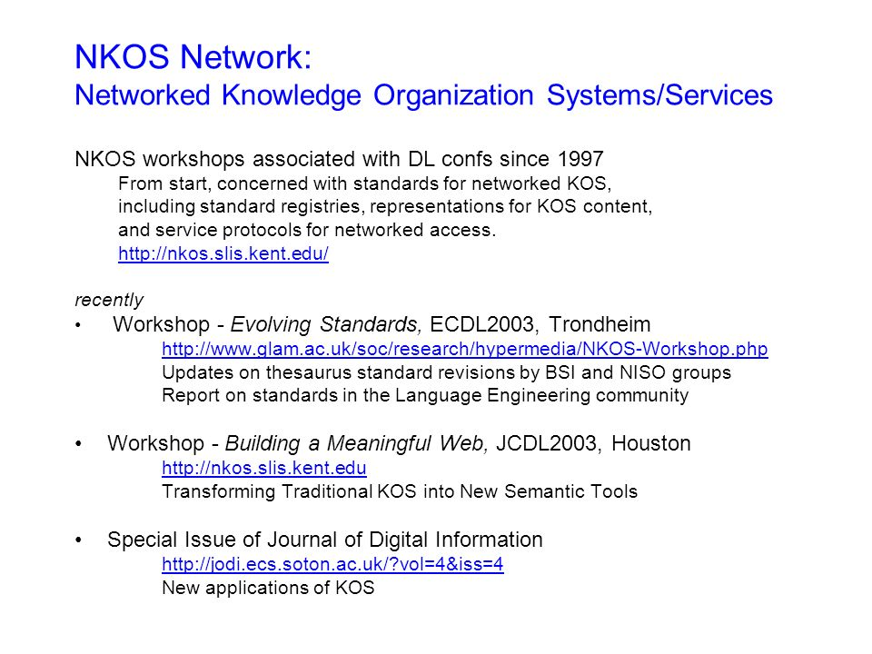 NKOS Network: Networked Knowledge Organization Systems/Services NKOS workshops associated with DL confs since 1997 From start, concerned with standards for networked KOS, including standard registries, representations for KOS content, and service protocols for networked access.