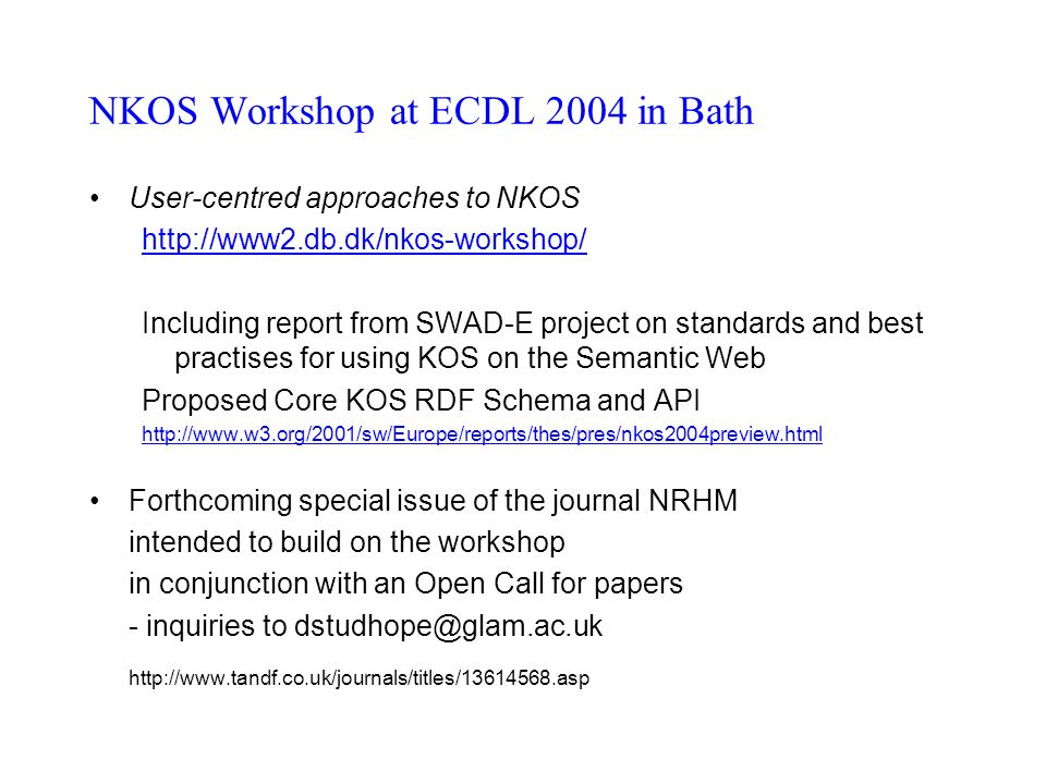 NKOS Workshop at ECDL 2004 in Bath User-centred approaches to NKOS http://www2.db.dk/nkos-workshop/ Including report from SWAD-E project on standards and best practises for using KOS on the Semantic Web Proposed Core KOS RDF Schema and API http://www.w3.org/2001/sw/Europe/reports/thes/pres/nkos2004preview.html Forthcoming special issue of the journal NRHM intended to build on the workshop in conjunction with an Open Call for papers - inquiries to dstudhope@glam.ac.uk http://www.tandf.co.uk/journals/titles/13614568.asp