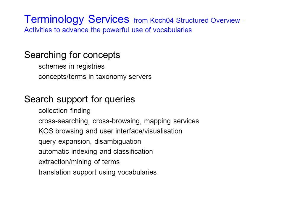 Terminology Services from Koch04 Structured Overview - Activities to advance the powerful use of vocabularies Searching for concepts schemes in registries concepts/terms in taxonomy servers Search support for queries collection finding cross-searching, cross-browsing, mapping services KOS browsing and user interface/visualisation query expansion, disambiguation automatic indexing and classification extraction/mining of terms translation support using vocabularies