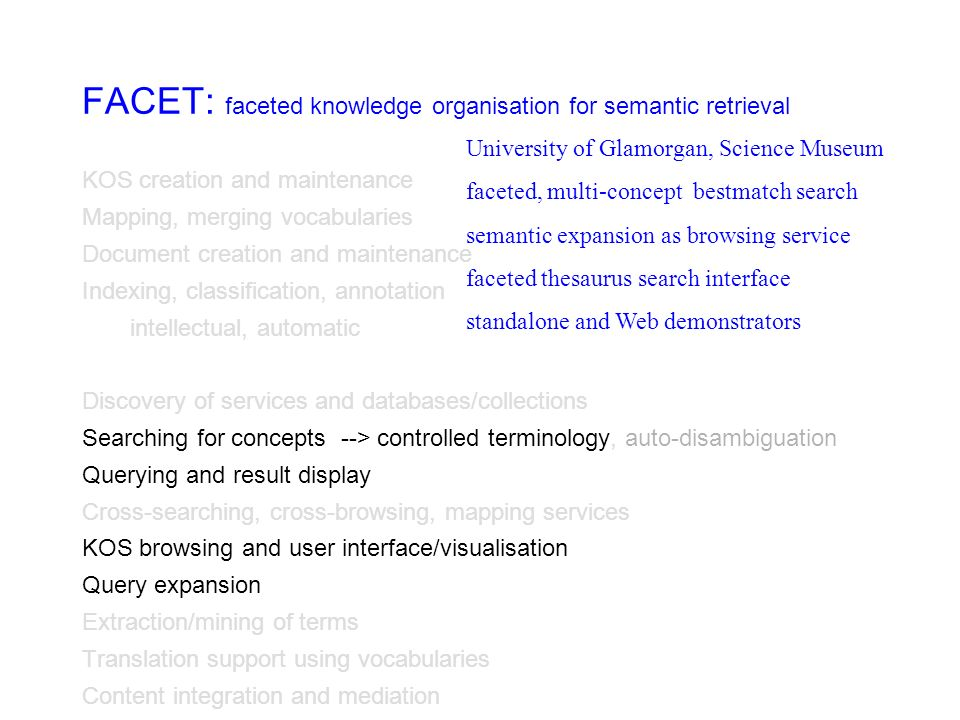 FACET: faceted knowledge organisation for semantic retrieval KOS creation and maintenance Mapping, merging vocabularies Document creation and maintenance Indexing, classification, annotation intellectual, automatic Discovery of services and databases/collections Searching for concepts --> controlled terminology, auto-disambiguation Querying and result display Cross-searching, cross-browsing, mapping services KOS browsing and user interface/visualisation Query expansion Extraction/mining of terms Translation support using vocabularies Content integration and mediation University of Glamorgan, Science Museum faceted, multi-concept bestmatch search semantic expansion as browsing service faceted thesaurus search interface standalone and Web demonstrators