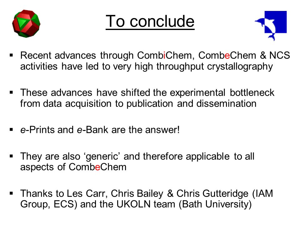To conclude Recent advances through CombiChem, CombeChem & NCS activities have led to very high throughput crystallography These advances have shifted the experimental bottleneck from data acquisition to publication and dissemination e-Prints and e-Bank are the answer.