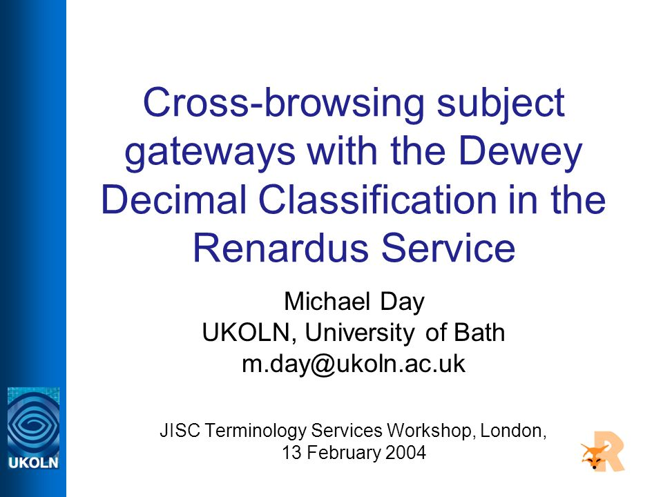 Cross-browsing subject gateways with the Dewey Decimal Classification in the Renardus Service Michael Day UKOLN, University of Bath m.day@ukoln.ac.uk