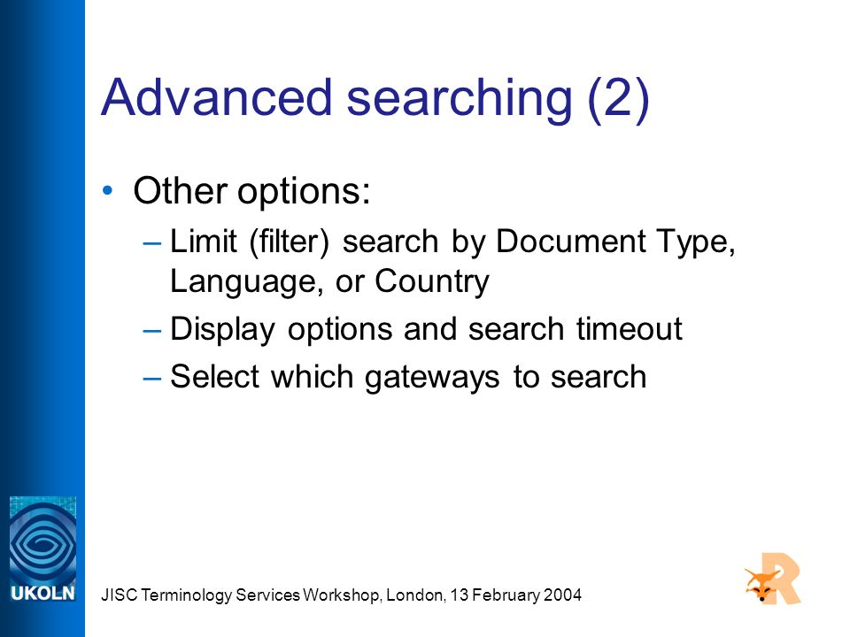 JISC Terminology Services Workshop, London, 13 February 2004 Advanced searching (2) Other options: –Limit (filter) search by Document Type, Language, or Country –Display options and search timeout –Select which gateways to search