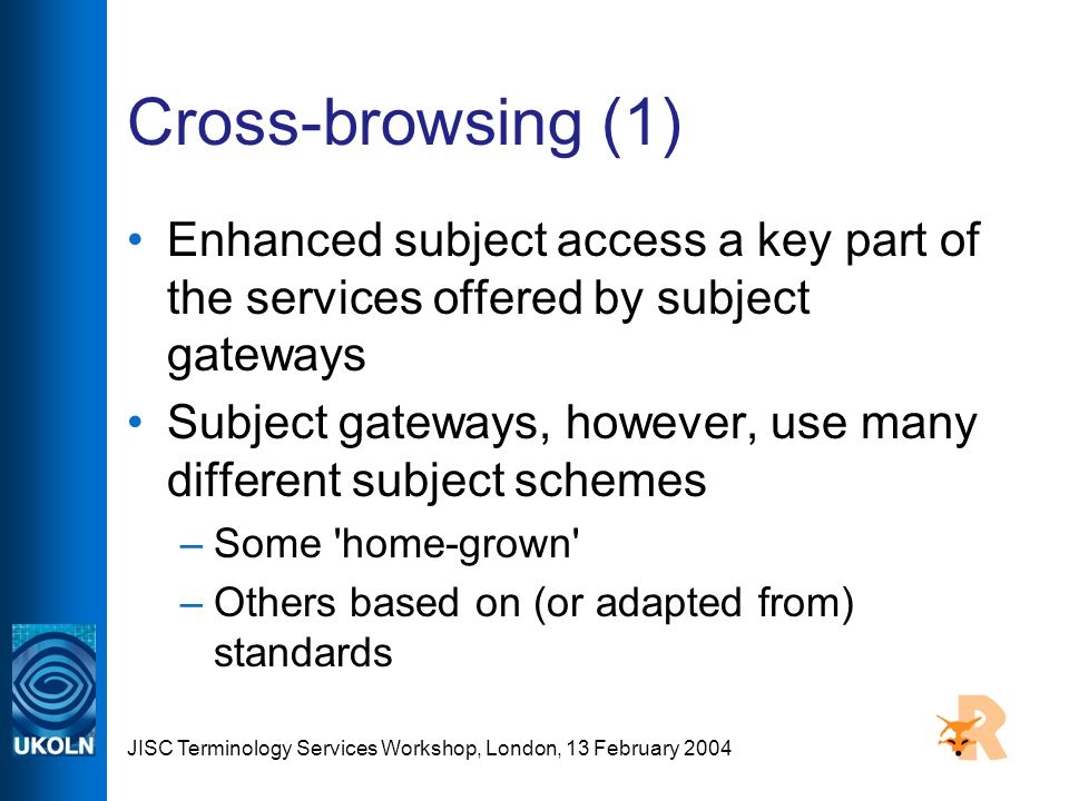 JISC Terminology Services Workshop, London, 13 February 2004 Cross-browsing (1) Enhanced subject access a key part of the services offered by subject gateways Subject gateways, however, use many different subject schemes –Some home-grown –Others based on (or adapted from) standards