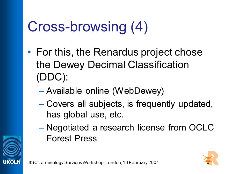 JISC Terminology Services Workshop, London, 13 February 2004 Cross-browsing (4) For this, the Renardus project chose the Dewey Decimal Classification