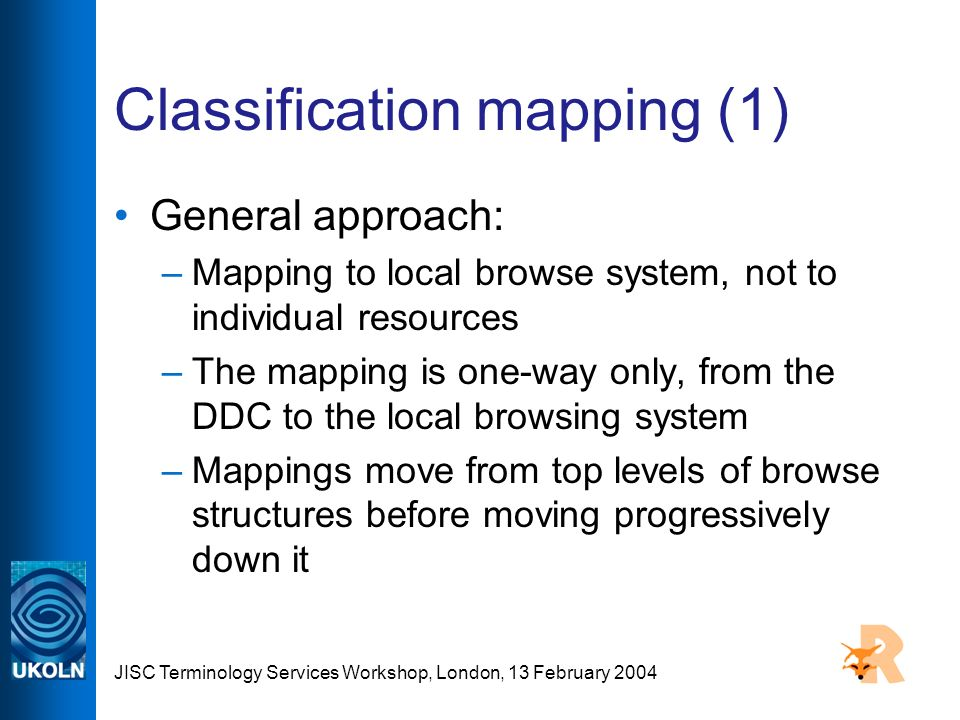 JISC Terminology Services Workshop, London, 13 February 2004 Classification mapping (1) General approach: –Mapping to local browse system, not to individual resources –The mapping is one-way only, from the DDC to the local browsing system –Mappings move from top levels of browse structures before moving progressively down it