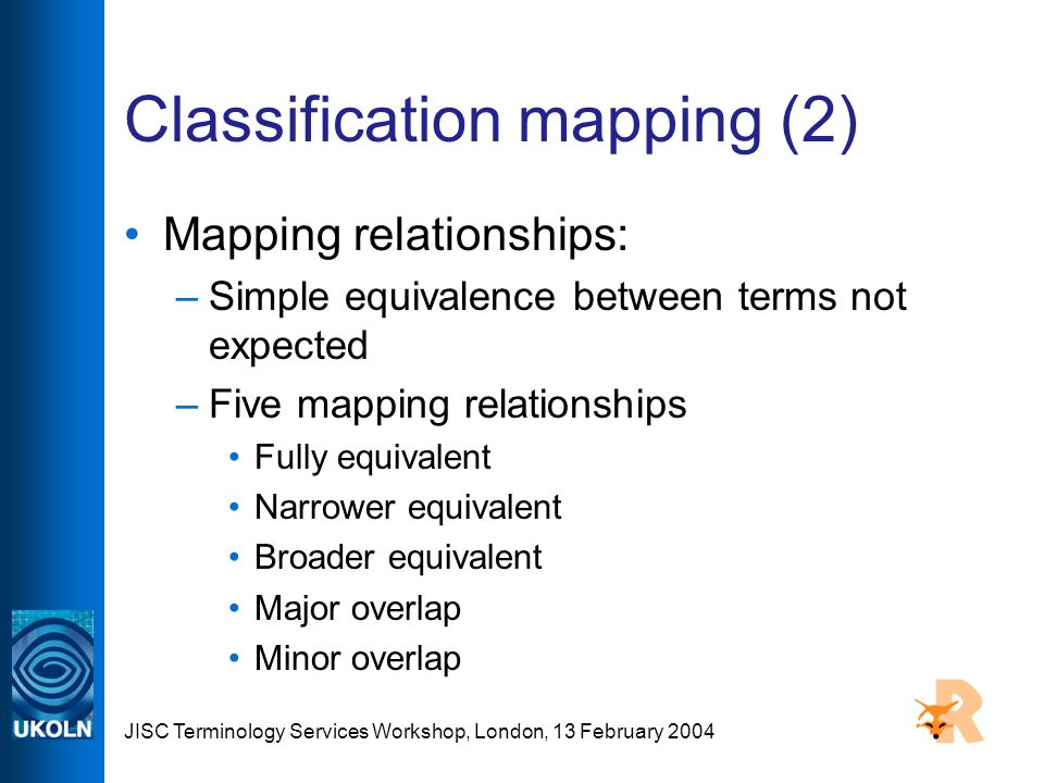 JISC Terminology Services Workshop, London, 13 February 2004 Classification mapping (2) Mapping relationships: –Simple equivalence between terms not expected –Five mapping relationships Fully equivalent Narrower equivalent Broader equivalent Major overlap Minor overlap