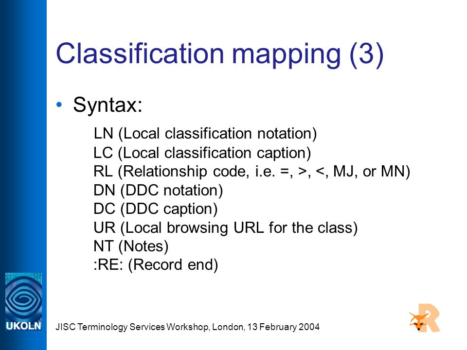 JISC Terminology Services Workshop, London, 13 February 2004 Classification mapping (3) Syntax: LN (Local classification notation) LC (Local classification caption) RL (Relationship code, i.e.