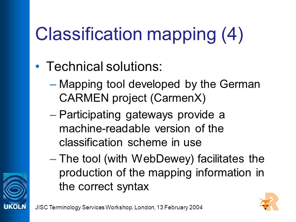 JISC Terminology Services Workshop, London, 13 February 2004 Classification mapping (4) Technical solutions: –Mapping tool developed by the German CAR