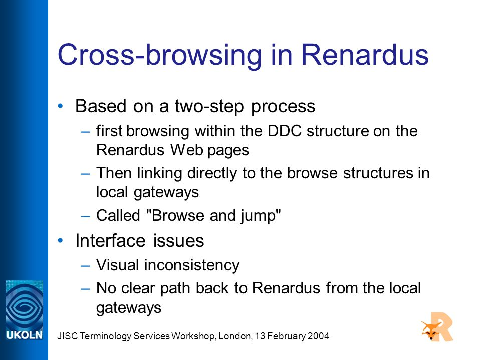 JISC Terminology Services Workshop, London, 13 February 2004 Cross-browsing in Renardus Based on a two-step process –first browsing within the DDC structure on the Renardus Web pages –Then linking directly to the browse structures in local gateways –Called Browse and jump Interface issues –Visual inconsistency –No clear path back to Renardus from the local gateways