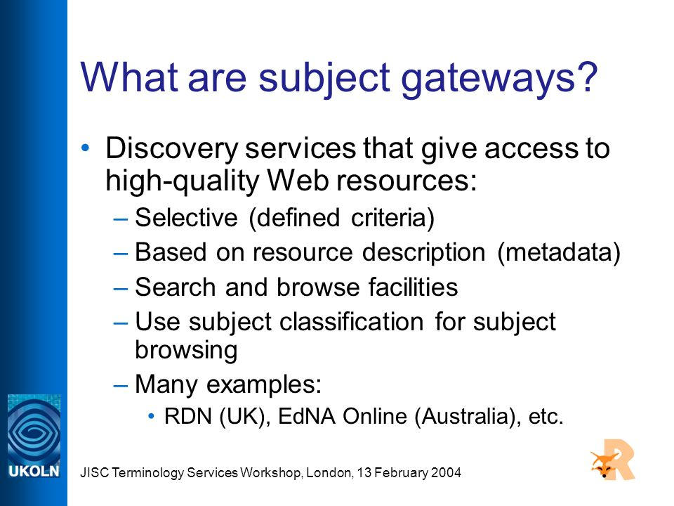 JISC Terminology Services Workshop, London, 13 February 2004 What are subject gateways.