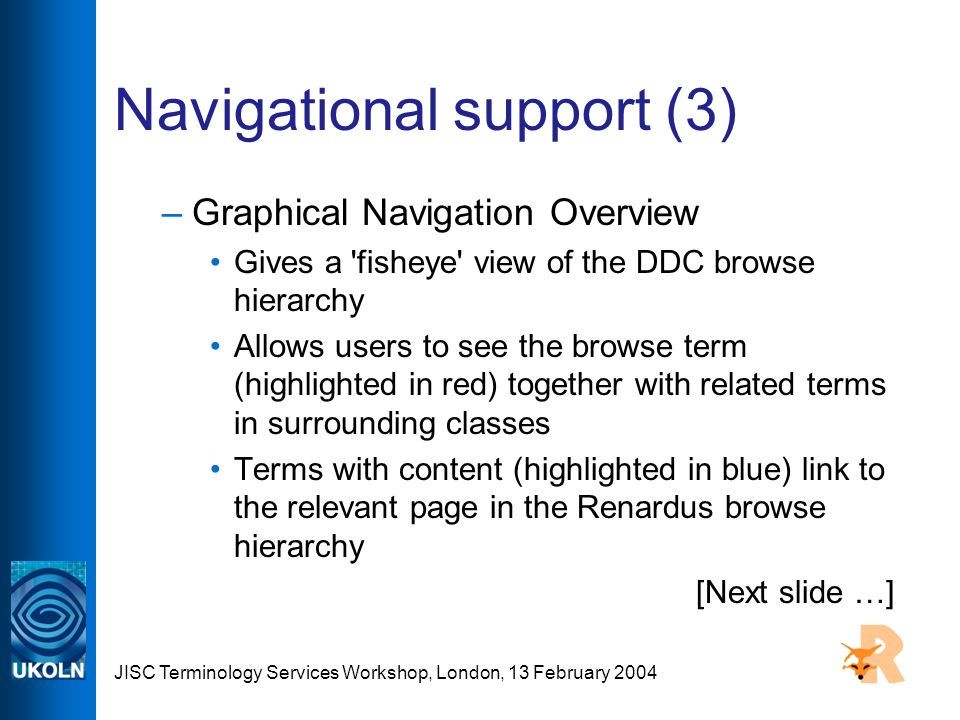 JISC Terminology Services Workshop, London, 13 February 2004 Navigational support (3) –Graphical Navigation Overview Gives a fisheye view of the DDC browse hierarchy Allows users to see the browse term (highlighted in red) together with related terms in surrounding classes Terms with content (highlighted in blue) link to the relevant page in the Renardus browse hierarchy [Next slide …]