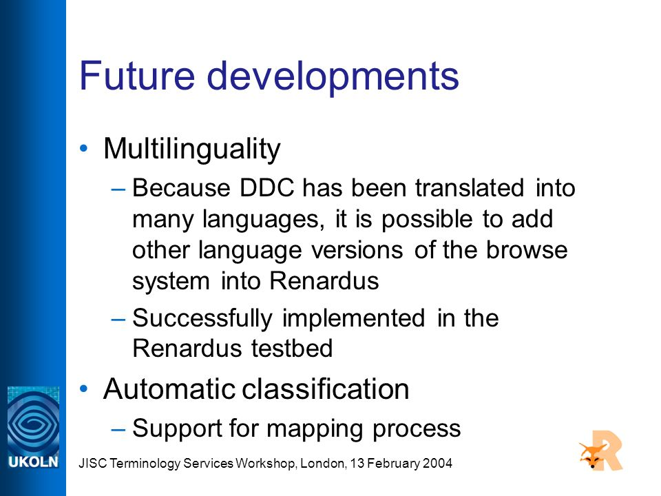 JISC Terminology Services Workshop, London, 13 February 2004 Future developments Multilinguality –Because DDC has been translated into many languages, it is possible to add other language versions of the browse system into Renardus –Successfully implemented in the Renardus testbed Automatic classification –Support for mapping process