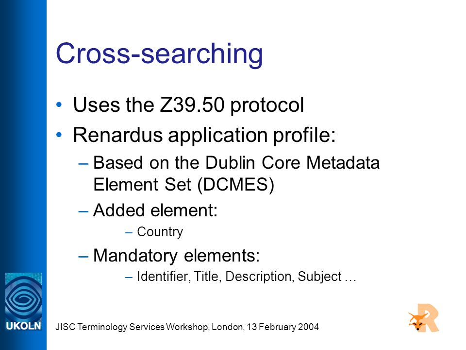 JISC Terminology Services Workshop, London, 13 February 2004 Cross-searching Uses the Z39.50 protocol Renardus application profile: –Based on the Dublin Core Metadata Element Set (DCMES) –Added element: –Country –Mandatory elements: –Identifier, Title, Description, Subject …