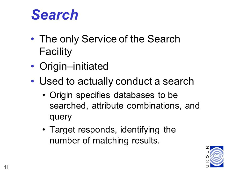 11 Search The only Service of the Search Facility Origin–initiated Used to actually conduct a search Origin specifies databases to be searched, attribute combinations, and query Target responds, identifying the number of matching results.