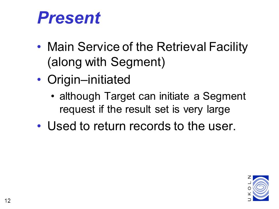 12 Present Main Service of the Retrieval Facility (along with Segment) Origin–initiated although Target can initiate a Segment request if the result set is very large Used to return records to the user.