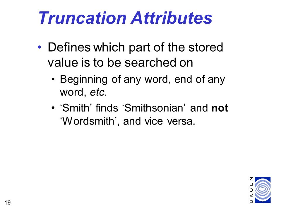 19 Truncation Attributes Defines which part of the stored value is to be searched on Beginning of any word, end of any word, etc.