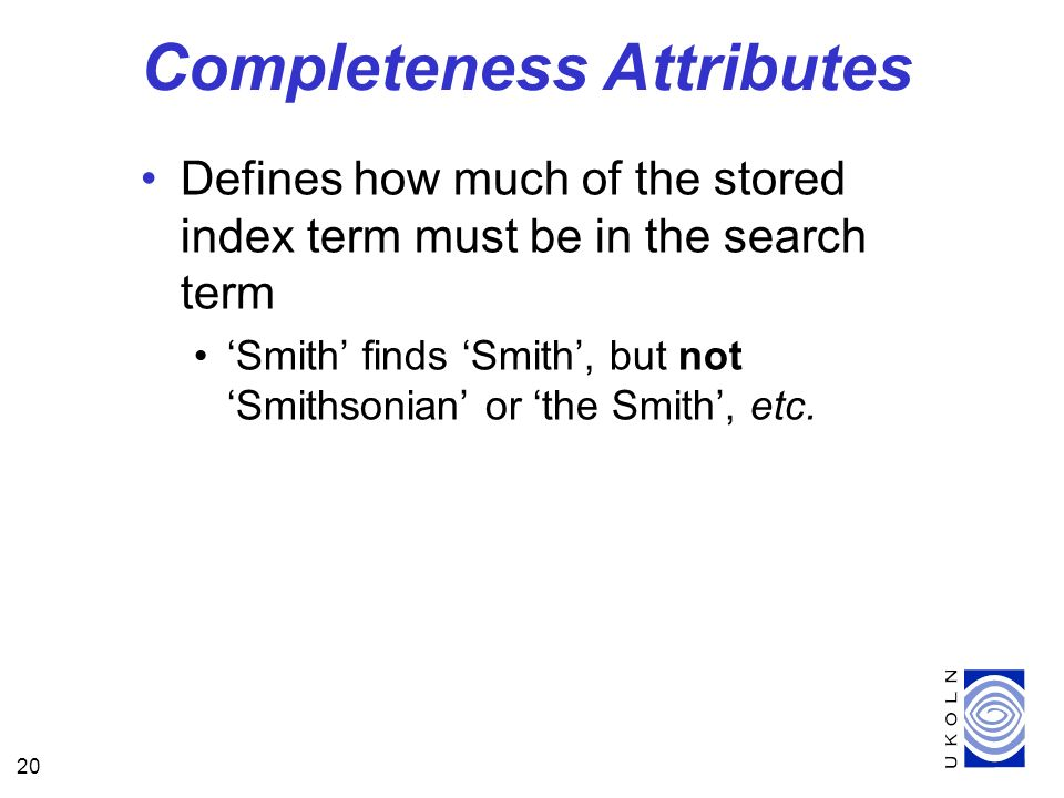 20 Completeness Attributes Defines how much of the stored index term must be in the search term Smith finds Smith, but not Smithsonian or the Smith, etc.