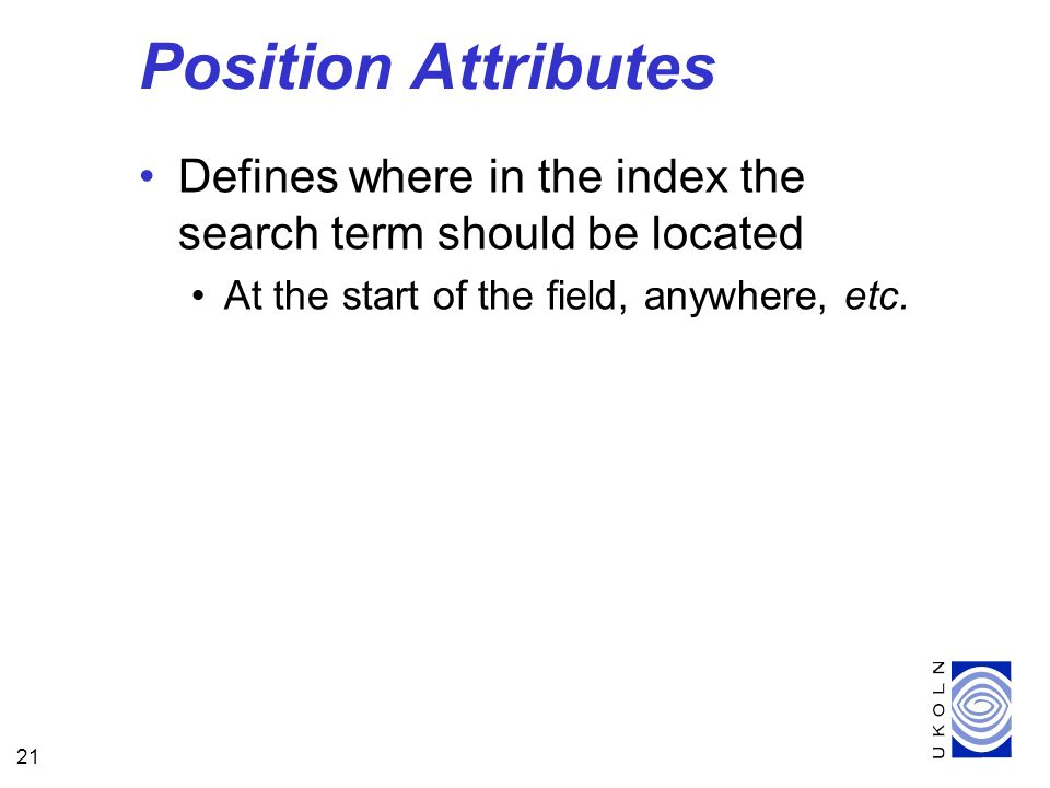 21 Position Attributes Defines where in the index the search term should be located At the start of the field, anywhere, etc.