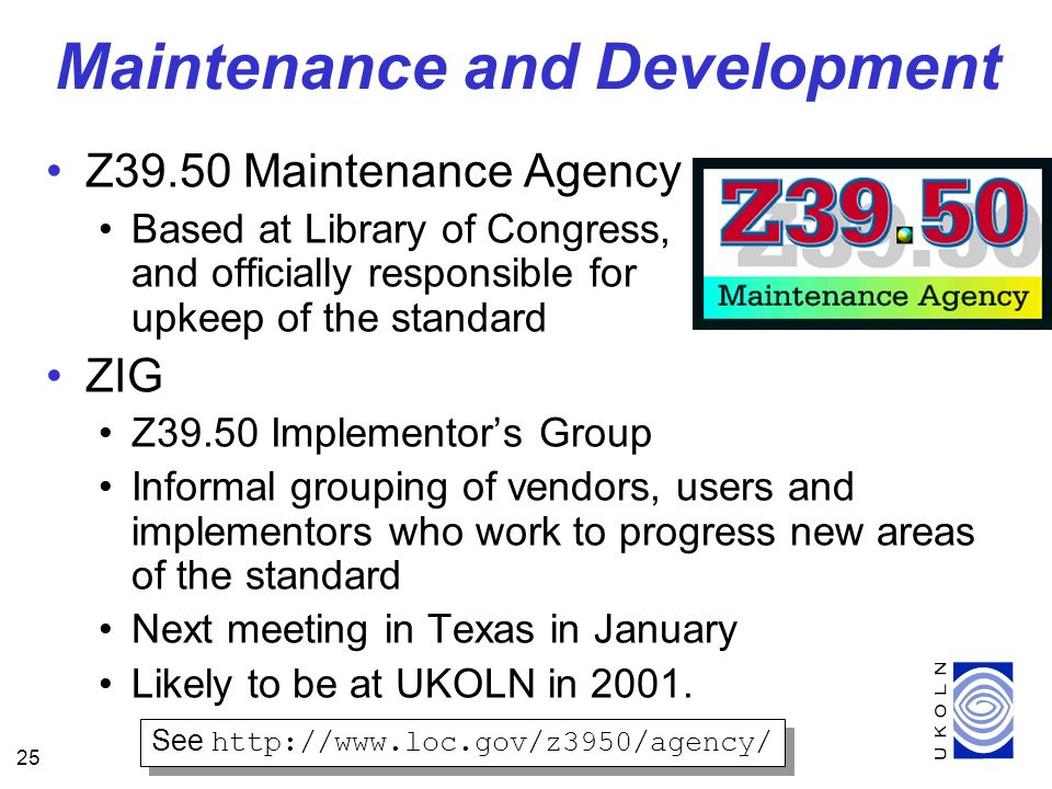 25 Z39.50 Maintenance Agency Based at Library of Congress, and officially responsible for upkeep of the standard ZIG Z39.50 Implementors Group Informal grouping of vendors, users and implementors who work to progress new areas of the standard Next meeting in Texas in January Likely to be at UKOLN in 2001.