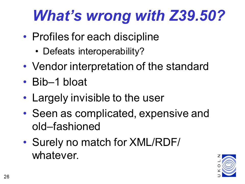 26 Whats wrong with Z39.50. Profiles for each discipline Defeats interoperability.