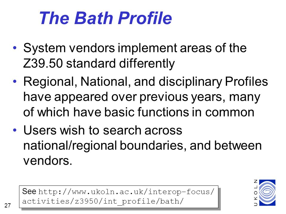 27 The Bath Profile System vendors implement areas of the Z39.50 standard differently Regional, National, and disciplinary Profiles have appeared over previous years, many of which have basic functions in common Users wish to search across national/regional boundaries, and between vendors.