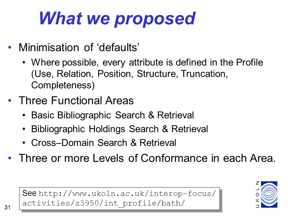 31 What we proposed Minimisation of defaults Where possible, every attribute is defined in the Profile (Use, Relation, Position, Structure, Truncation, Completeness) Three Functional Areas Basic Bibliographic Search & Retrieval Bibliographic Holdings Search & Retrieval Cross–Domain Search & Retrieval Three or more Levels of Conformance in each Area.