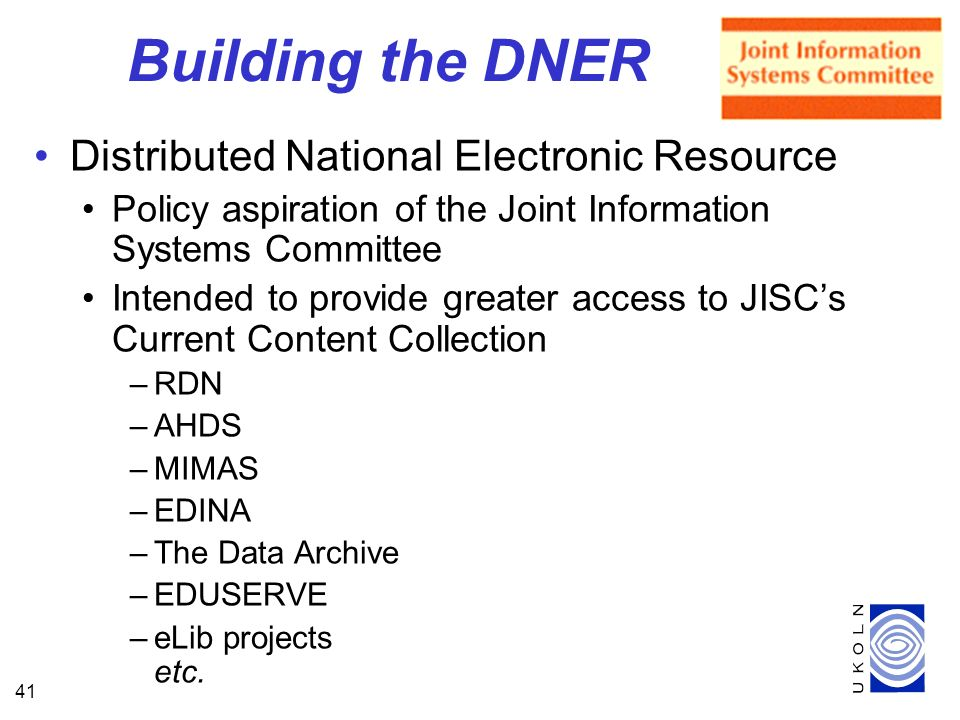 41 Building the DNER Distributed National Electronic Resource Policy aspiration of the Joint Information Systems Committee Intended to provide greater access to JISCs Current Content Collection –RDN –AHDS –MIMAS –EDINA –The Data Archive –EDUSERVE –eLib projects etc.
