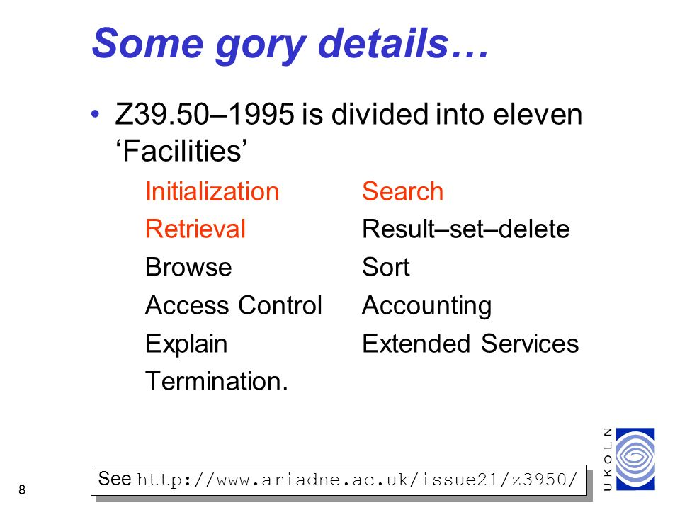 8 Some gory details… Z39.50–1995 is divided into eleven Facilities InitializationSearch RetrievalResult–set–delete BrowseSort Access ControlAccounting ExplainExtended Services Termination.