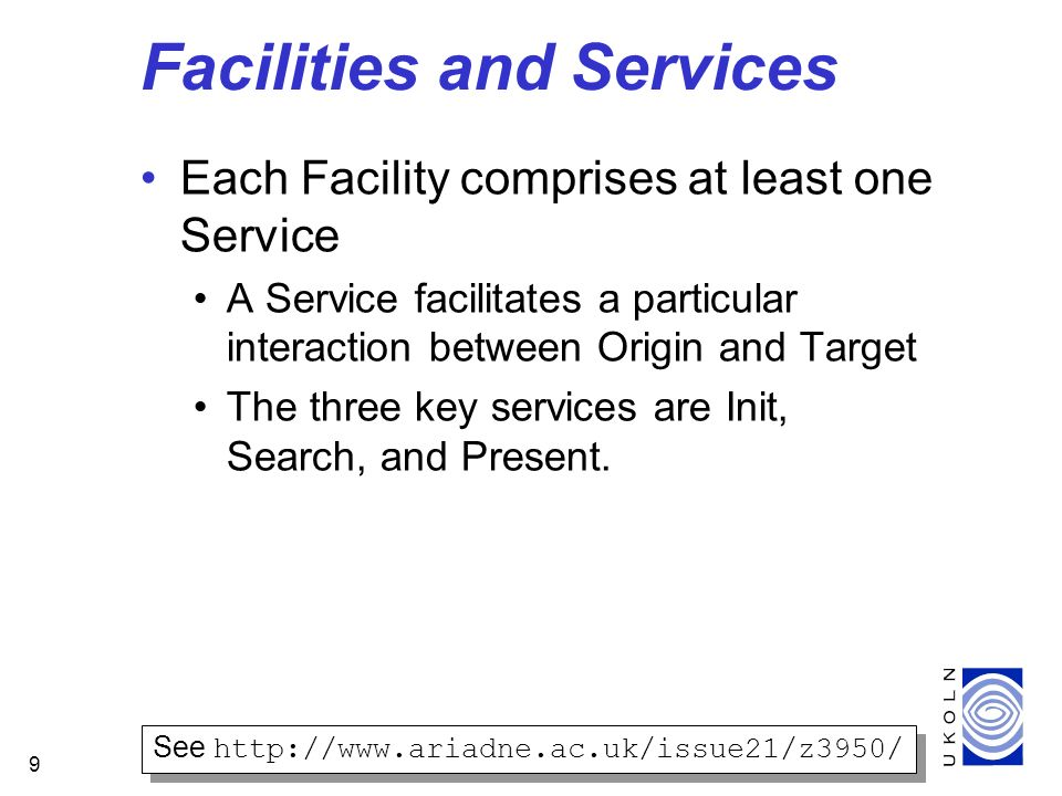 9 Facilities and Services Each Facility comprises at least one Service A Service facilitates a particular interaction between Origin and Target The three key services are Init, Search, and Present.