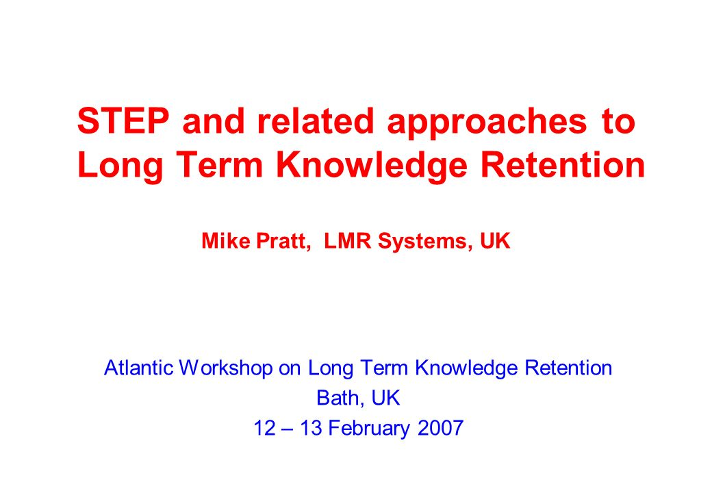 STEP and related approaches to Long Term Knowledge Retention Mike Pratt, LMR Systems, UK Atlantic Workshop on Long Term Knowledge Retention Bath, UK 12 – 13 February 2007