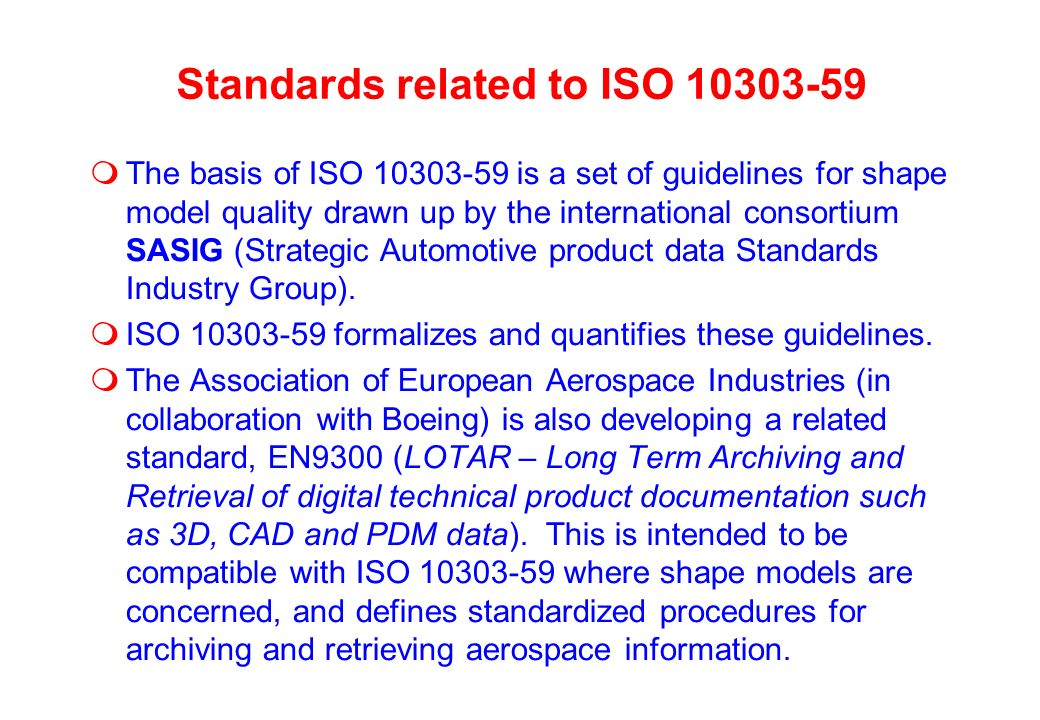 Standards related to ISO 10303-59 The basis of ISO 10303-59 is a set of guidelines for shape model quality drawn up by the international consortium SASIG (Strategic Automotive product data Standards Industry Group).