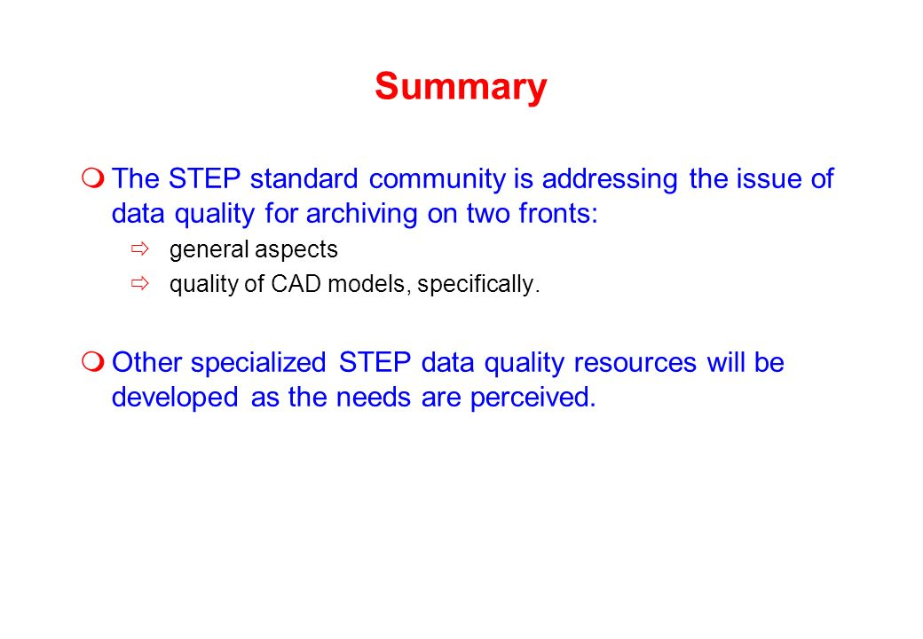 Summary The STEP standard community is addressing the issue of data quality for archiving on two fronts: general aspects quality of CAD models, specifically.