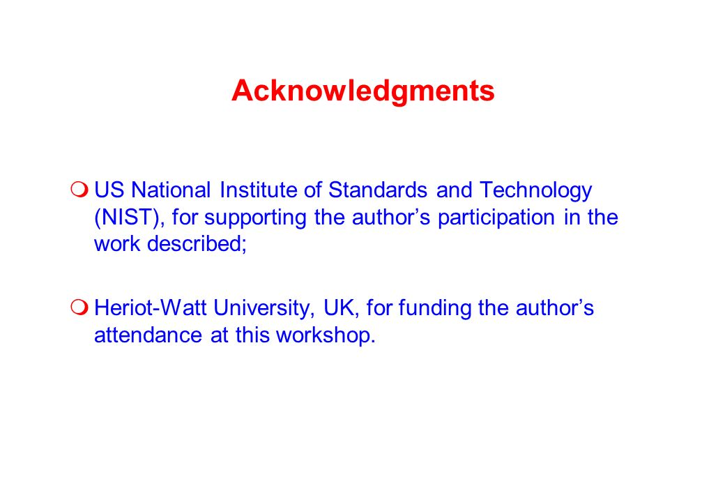 Acknowledgments US National Institute of Standards and Technology (NIST), for supporting the authors participation in the work described; Heriot-Watt University, UK, for funding the authors attendance at this workshop.