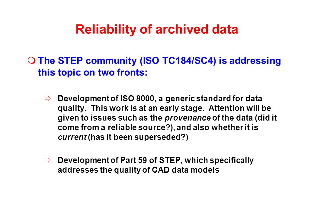 Reliability of archived data The STEP community (ISO TC184/SC4) is addressing this topic on two fronts: Development of ISO 8000, a generic standard for data quality.