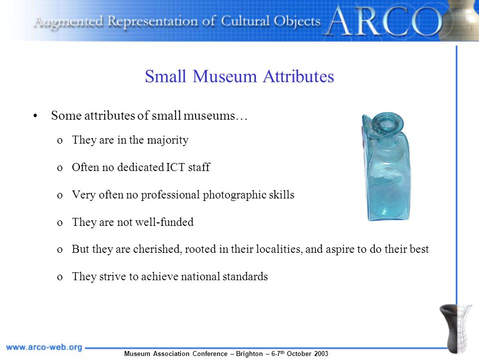 Museum Association Conference – Brighton – 6-7 th October 2003 Small Museum Attributes Some attributes of small museums… oThey are in the majority oOf