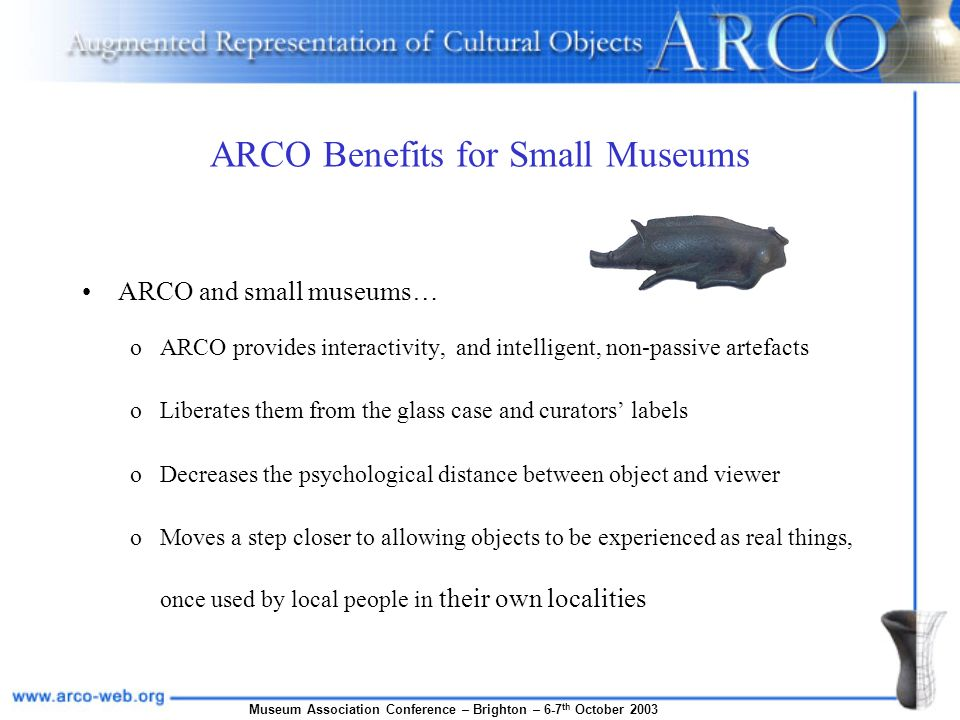 Museum Association Conference – Brighton – 6-7 th October 2003 ARCO Benefits for Small Museums ARCO and small museums… oARCO provides interactivity, a
