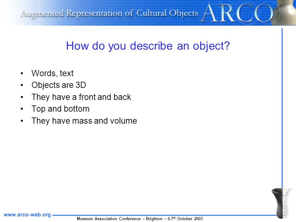 Museum Association Conference – Brighton – 6-7 th October 2003 How do you describe an object? Words, text Objects are 3D They have a front and back To