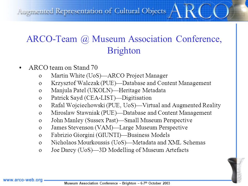Museum Association Conference – Brighton – 6-7 th October 2003 ARCO-Team @ Museum Association Conference, Brighton ARCO team on Stand 70 oMartin White