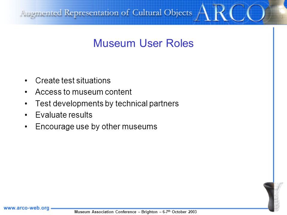 Museum Association Conference – Brighton – 6-7 th October 2003 Museum User Roles Create test situations Access to museum content Test developments by
