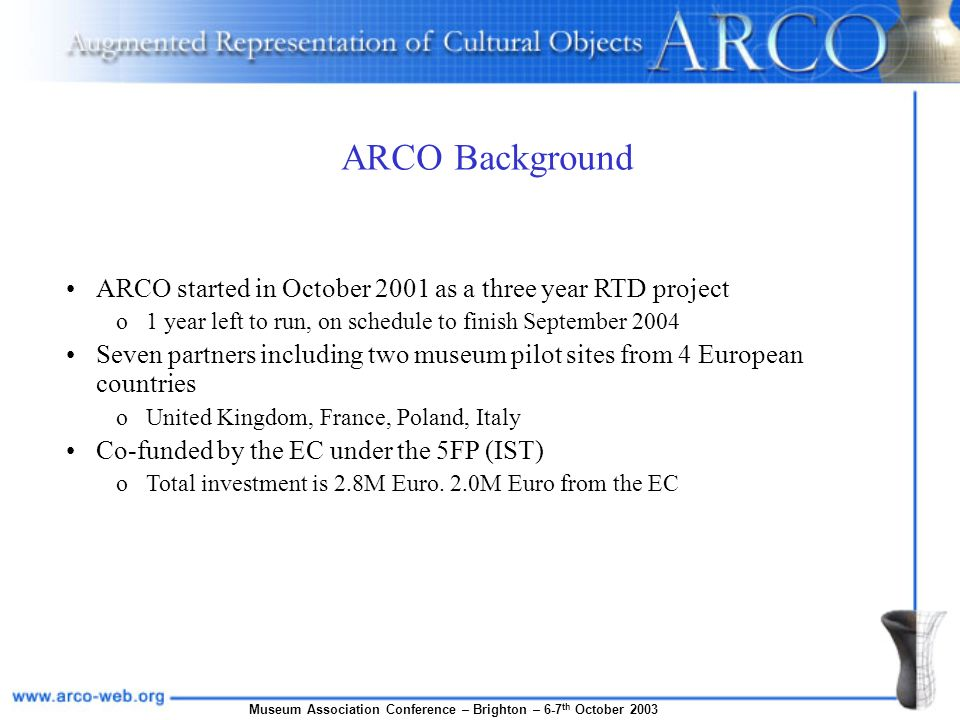Museum Association Conference – Brighton – 6-7 th October 2003 ARCO Background ARCO started in October 2001 as a three year RTD project o1 year left t
