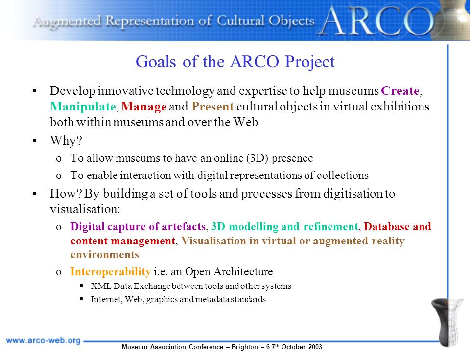 Museum Association Conference – Brighton – 6-7 th October 2003 Goals of the ARCO Project Develop innovative technology and expertise to help museums C