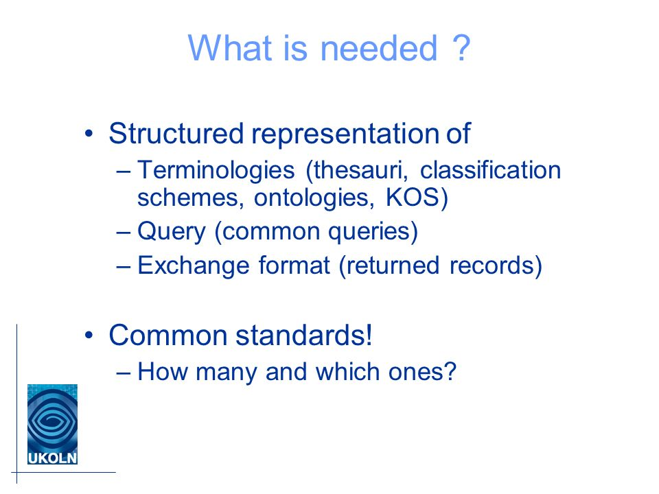 What is needed ? Structured representation of –Terminologies (thesauri, classification schemes, ontologies, KOS) –Query (common queries) –Exchange for