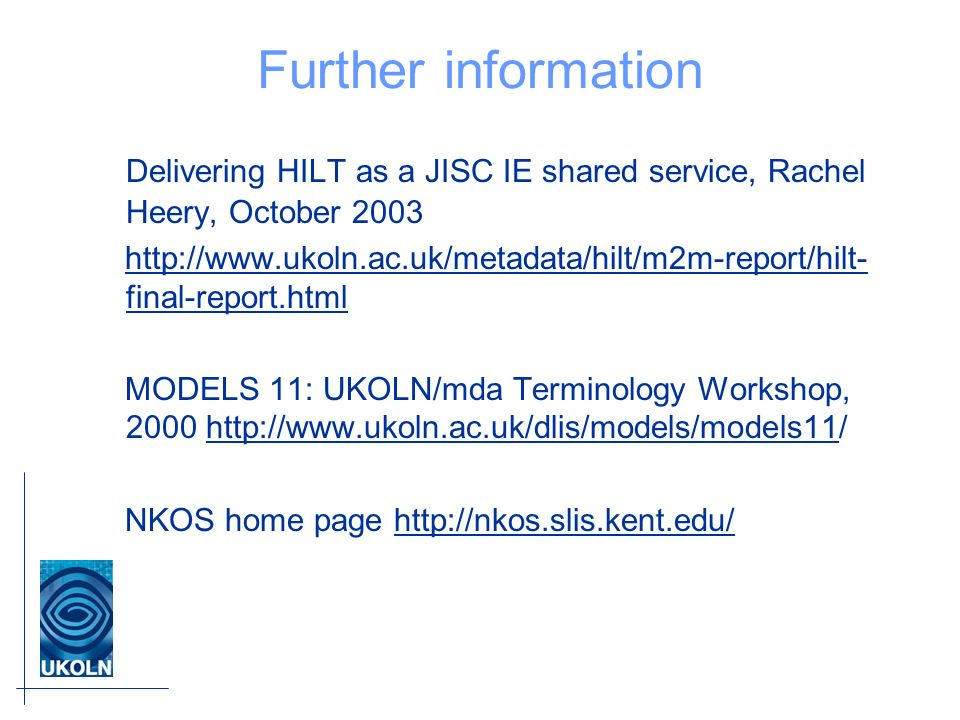 Further information Delivering HILT as a JISC IE shared service, Rachel Heery, October final-report.htmlhttp://  final-report.html MODELS 11: UKOLN/mda Terminology Workshop, NKOS home page