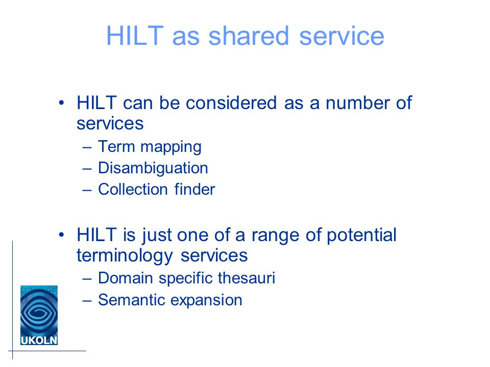 HILT as shared service HILT can be considered as a number of services –Term mapping –Disambiguation –Collection finder HILT is just one of a range of potential terminology services –Domain specific thesauri –Semantic expansion
