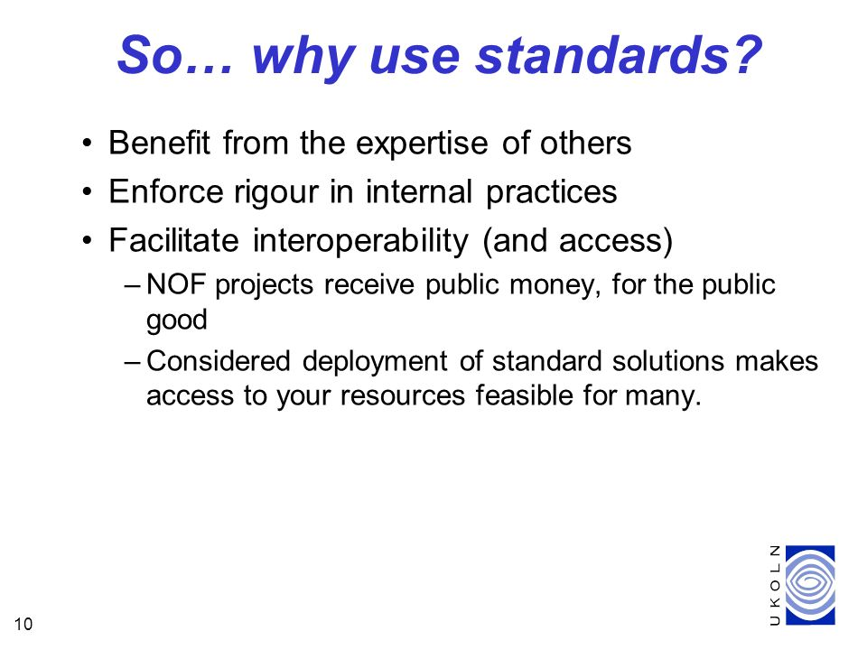 10 So… why use standards? Benefit from the expertise of others Enforce rigour in internal practices Facilitate interoperability (and access) –NOF proj