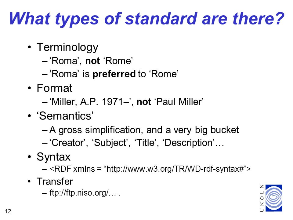 12 What types of standard are there? Terminology –Roma, not Rome –Roma is preferred to Rome Format –Miller, A.P. 1971–, not Paul Miller Semantics –A g
