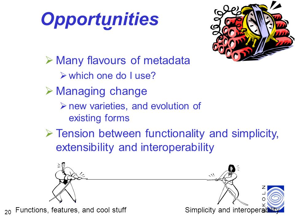 20 Challenges Many flavours of metadata which one do I use? Managing change new varieties, and evolution of existing forms Tension between functionali
