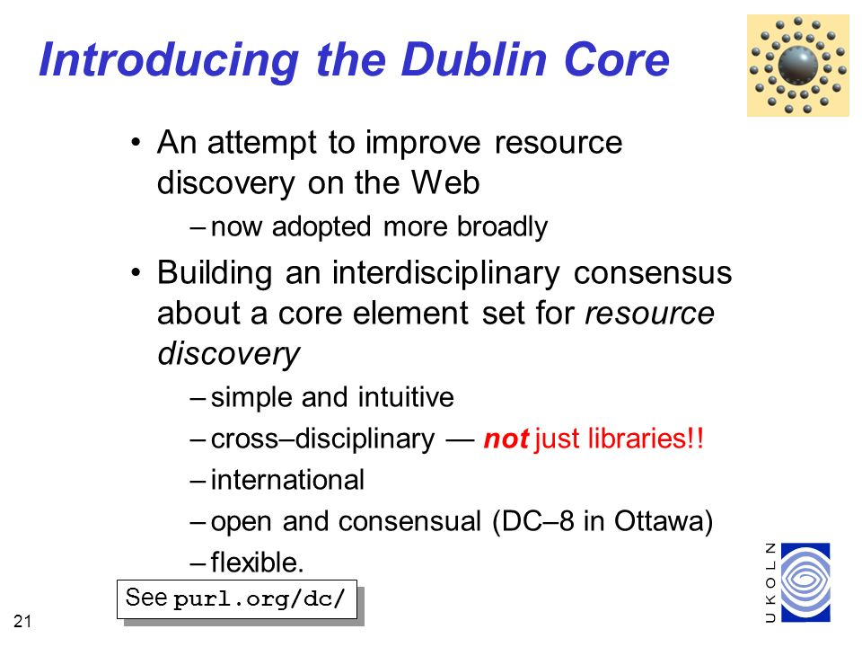 21 Introducing the Dublin Core An attempt to improve resource discovery on the Web –now adopted more broadly Building an interdisciplinary consensus about a core element set for resource discovery –simple and intuitive –cross–disciplinary not just libraries!.